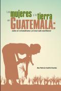 Las mujeres y la tierra en Guatemala: entre el colonialismo y el mercado neoliberal